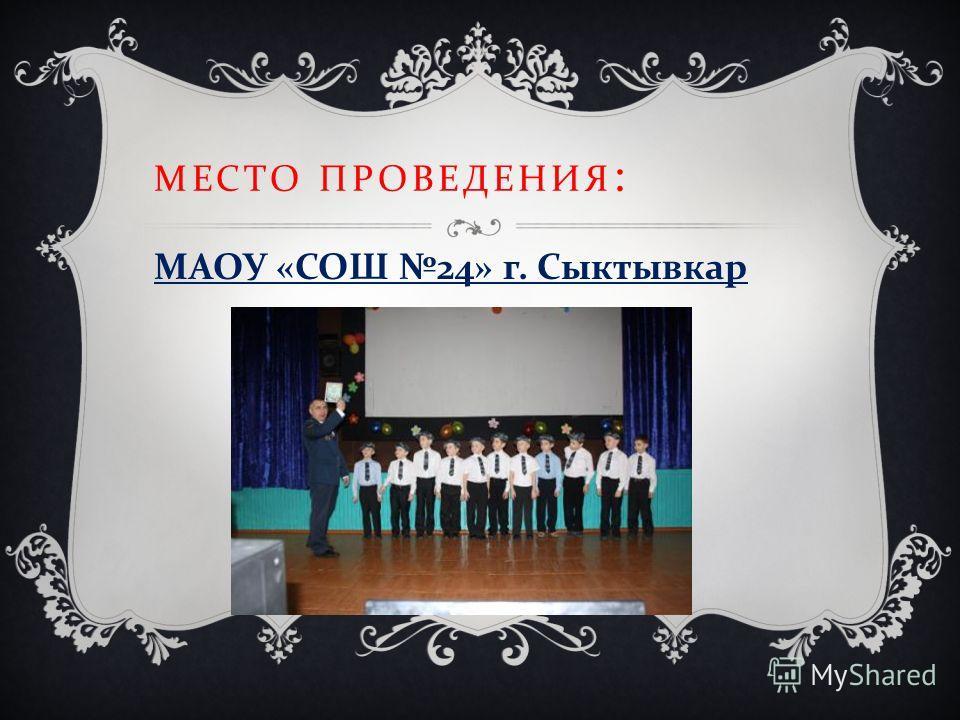 МЕСТО ПРОВЕДЕНИЯ : МАОУ « СОШ 24» г. Сыктывкар