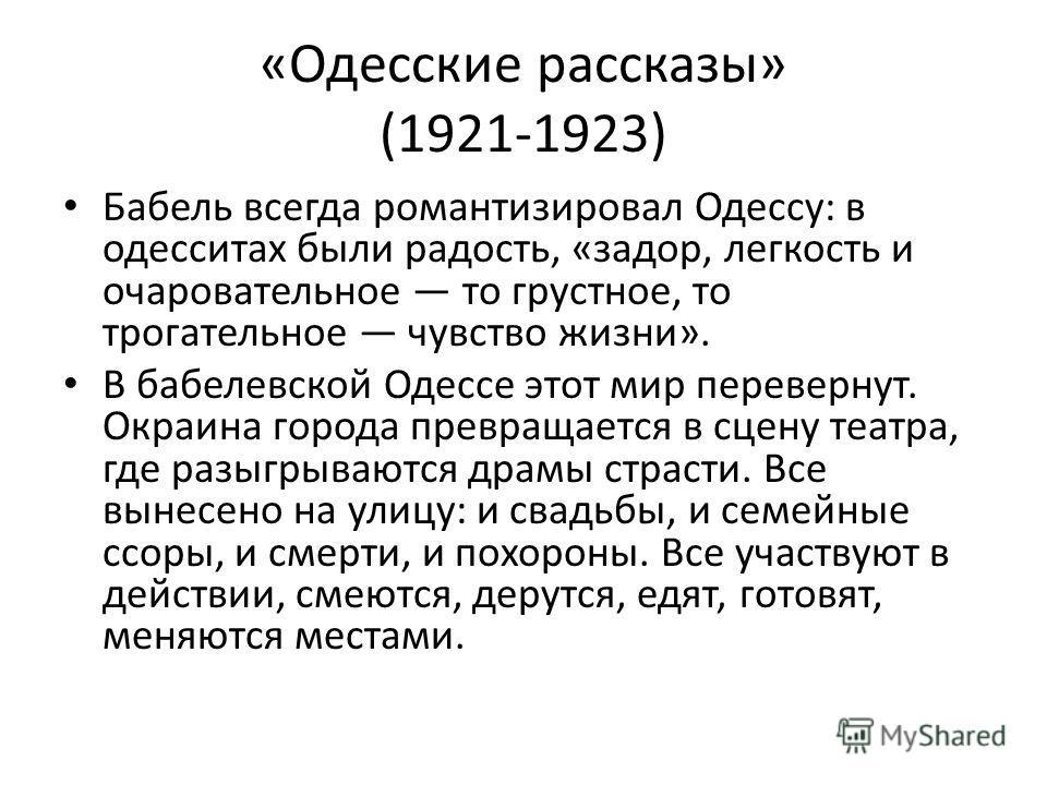 «Одесские рассказы» (1921-1923) Бабель всегда романтизировал Одессу: в одесситах были радость, «задор, легкость и очаровательное то грустное, то трогательное чувство жизни». В бабелевской Одессе этот мир перевернут. Окраина города превращается в сцен