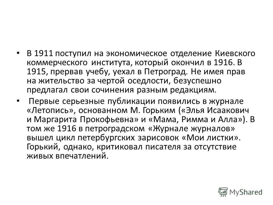 В 1911 поступил на экономическое отделение Киевского коммерческого института, который окончил в 1916. В 1915, прервав учебу, уехал в Петроград. Не имея прав на жительство за чертой оседлости, безуспешно предлагал свои сочинения разным редакциям. Перв