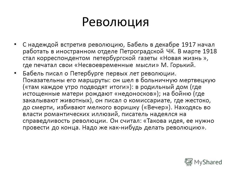 Революция С надеждой встретив революцию, Бабель в декабре 1917 начал работать в иностранном отделе Петроградской ЧК. В марте 1918 стал корреспондентом петербургской газеты «Новая жизнь », где печатал свои «Несвоевременные мысли» М. Горький. Бабель пи