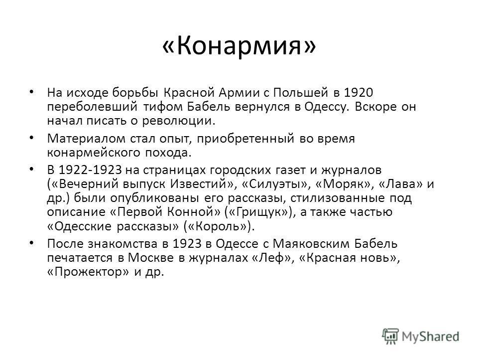 «Конармия» На исходе борьбы Красной Армии с Польшей в 1920 переболевший тифом Бабель вернулся в Одессу. Вскоре он начал писать о революции. Материалом стал опыт, приобретенный во время конармейского похода. В 1922-1923 на страницах городских газет и