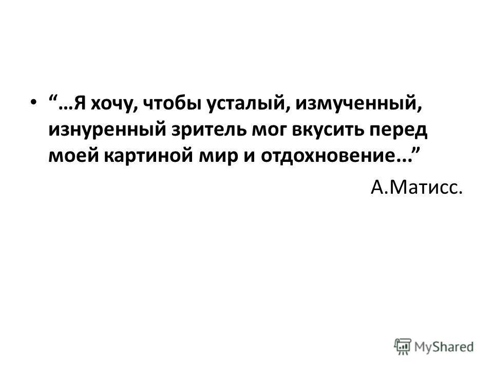 …Я хочу, чтобы усталый, измученный, изнуренный зритель мог вкусить перед моей картиной мир и отдохновение... А.Матисс.