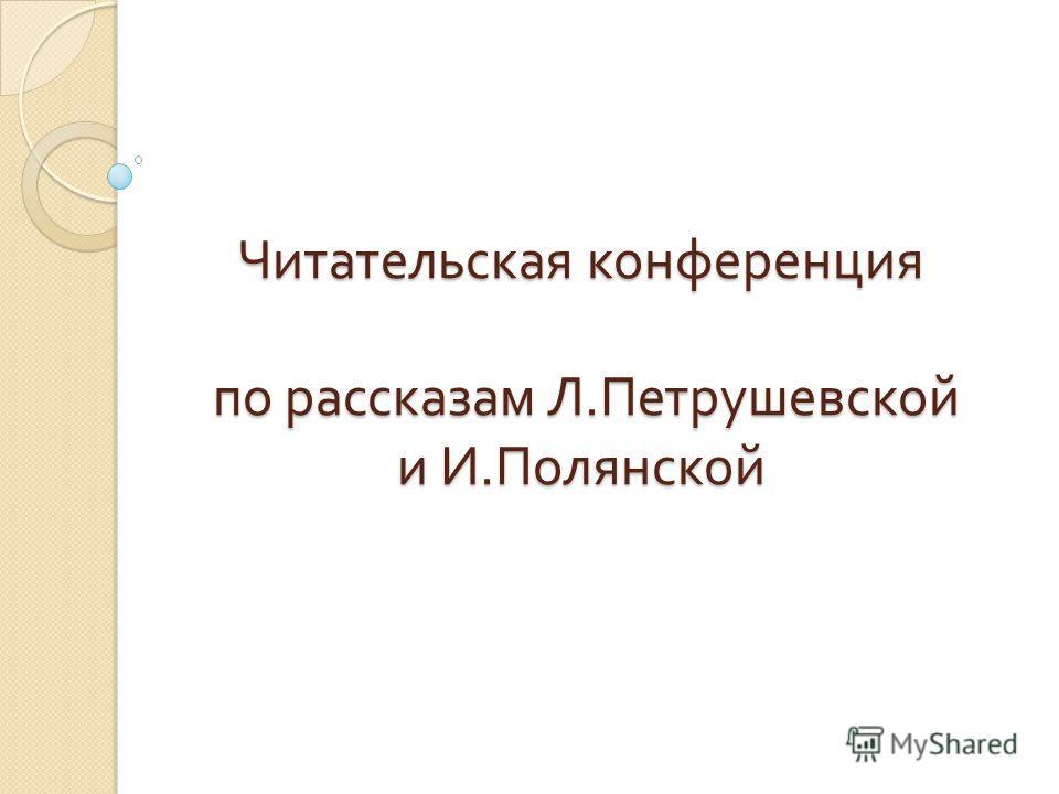 Читательская конференция по рассказам Л. Петрушевской и И. Полянской