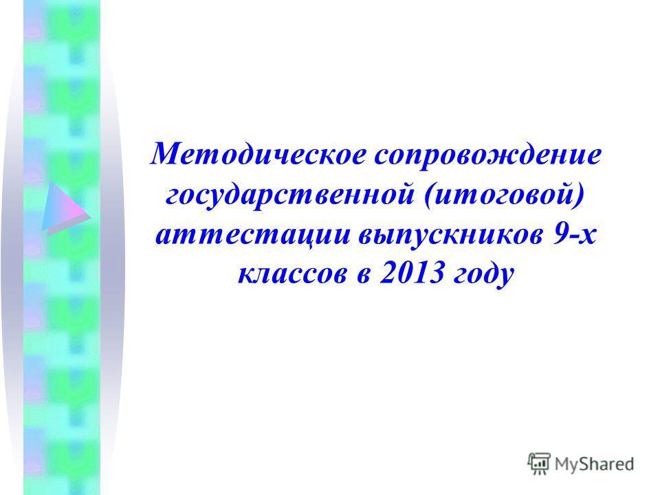 Методическое сопровождение государственной (итоговой) аттестации выпускников 9-х классов в 2013 году