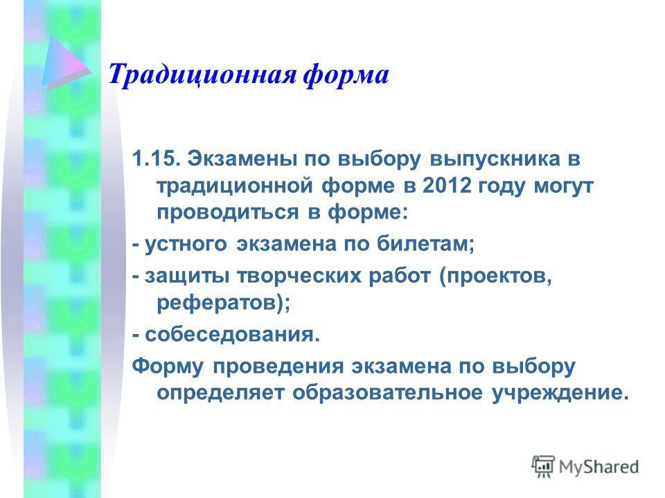 Традиционная форма 1.15. Экзамены по выбору выпускника в традиционной форме в 2012 году могут проводиться в форме: - устного экзамена по билетам; - защиты творческих работ (проектов, рефератов); - собеседования. Форму проведения экзамена по выбору оп
