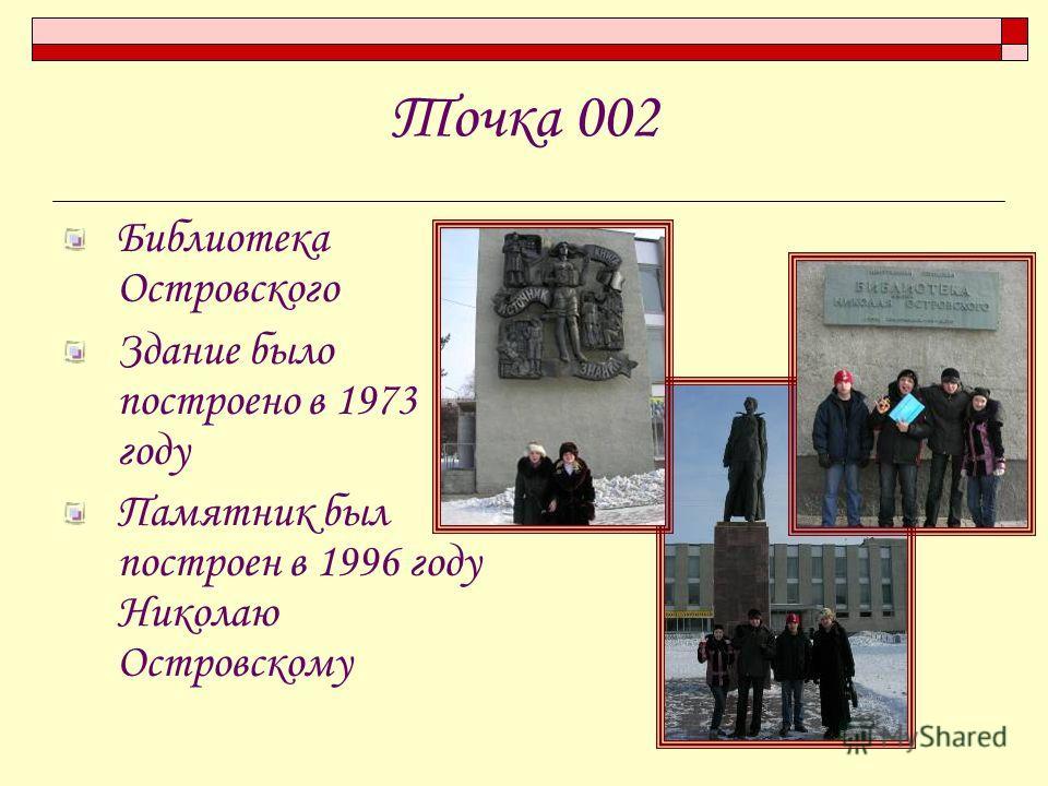 Точка 002 Библиотека Островского Здание было построено в 1973 году Памятник был построен в 1996 году Николаю Островскому