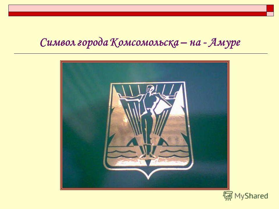 Символ города Комсомольска – на - Амуре