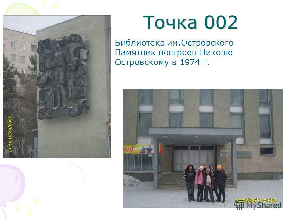Точка 002 Библиотека им.Островского Памятник построен Николю Островскому в 1974 г.