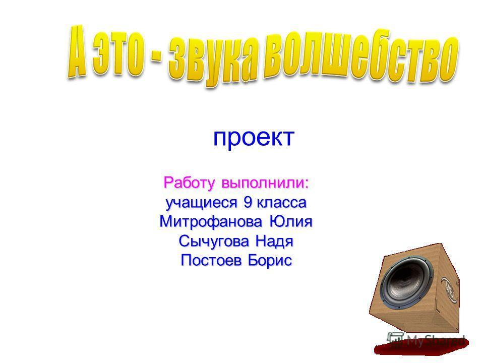 Работу выполнили: учащиеся 9 класса Митрофанова Юлия Сычугова Надя Постоев Борис проект