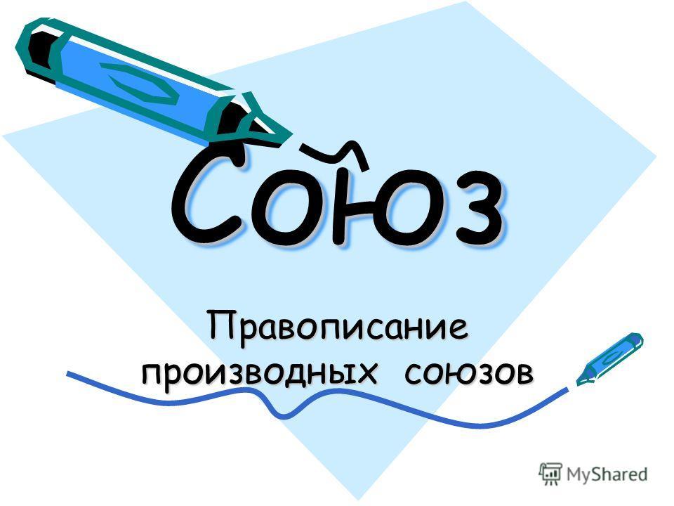 СоюзСоюз Правописание производных союзов