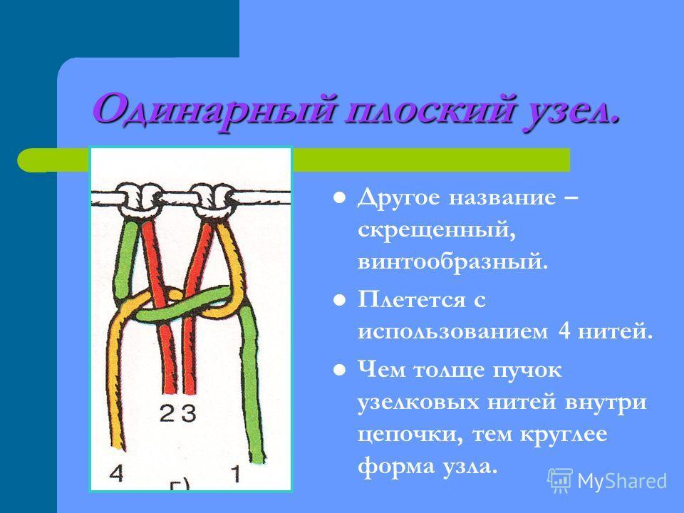 Одинарный плоский узел. Другое название – скрещенный, винтообразный. Плетется с использованием 4 нитей. Чем толще пучок узелковых нитей внутри цепочки, тем круглее форма узла.