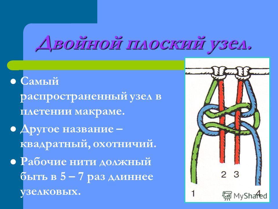 Двойной плоский узел. Самый распространенный узел в плетении макраме. Другое название – квадратный, охотничий. Рабочие нити должный быть в 5 – 7 раз длиннее узелковых.