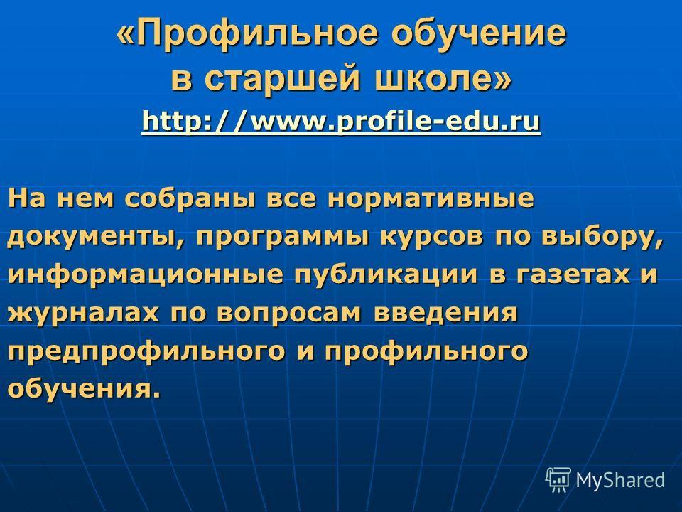 «Профильное обучение в старшей школе» http://www.profile-edu.ru На нем собраны все нормативные документы, программы курсов по выбору, информационные публикации в газетах и журналах по вопросам введения предпрофильного и профильного обучения.