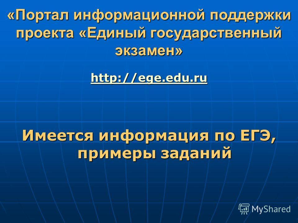 «Портал информационной поддержки проекта «Единый государственный экзамен» http://ege.edu.ru Имеется информация по ЕГЭ, примеры заданий