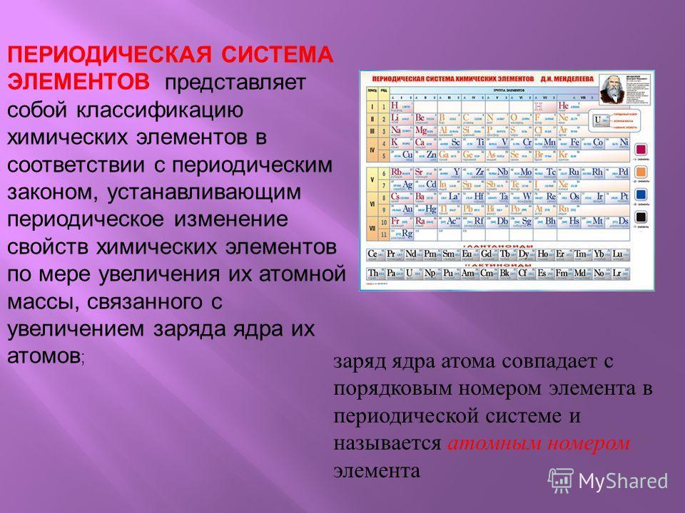 ПЕРИОДИЧЕСКАЯ СИСТЕМА ЭЛЕМЕНТОВ представляет собой классификацию химических элементов в соответствии с периодическим законом, устанавливающим периодическое изменение свойств химических элементов по мере увеличения их атомной массы, связанного с увели