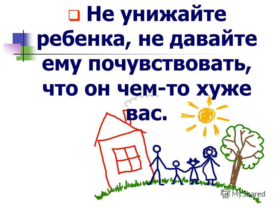 Не унижайте ребенка, не давайте ему почувствовать, что он чем-то хуже вас.