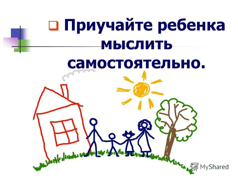 Приучайте ребенка мыслить самостоятельно.