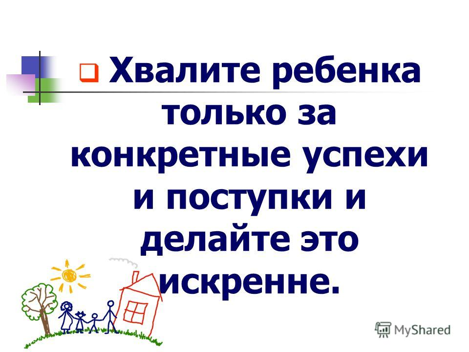 Хвалите ребенка только за конкретные успехи и поступки и делайте это искренне.