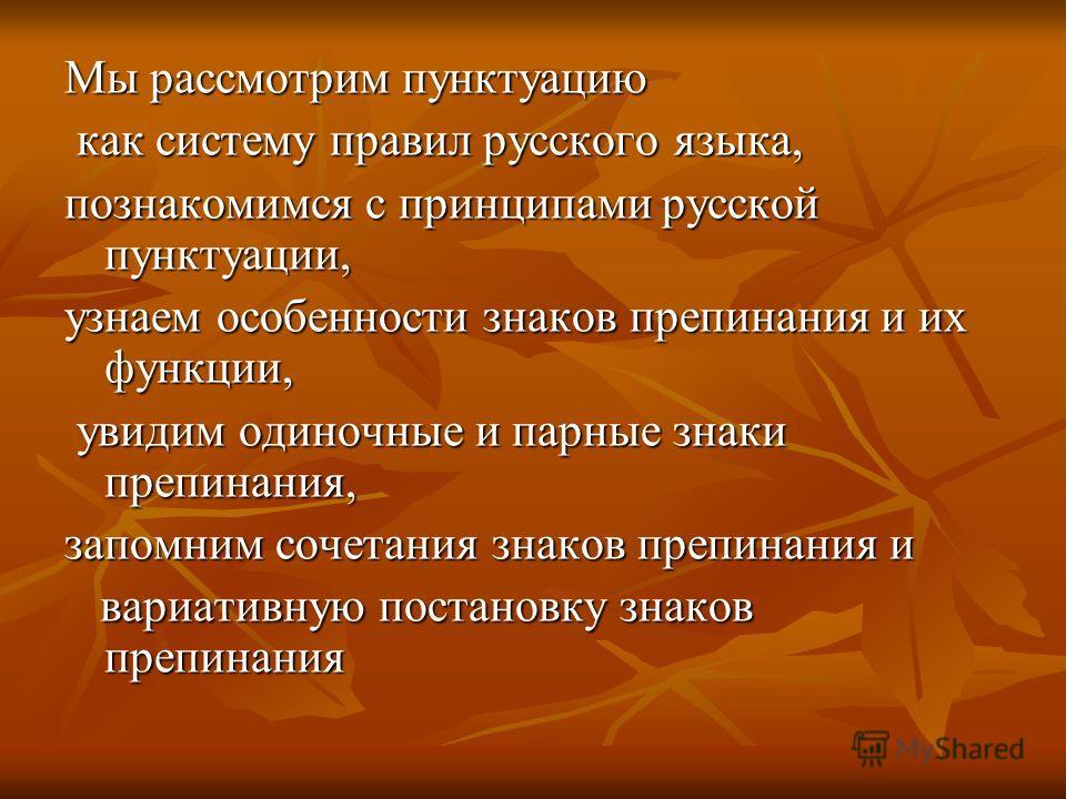 Мы рассмотрим пунктуацию как систему правил русского языка, как систему правил русского языка, познакомимся с принципами русской пунктуации, узнаем особенности знаков препинания и их функции, увидим одиночные и парные знаки препинания, увидим одиночн