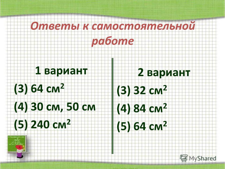 Ответы к самостоятельной работе 1 вариант (3) 64 см 2 (4) 30 см, 50 см (5) 240 см 2 2 вариант (3) 32 см 2 (4) 84 см 2 (5) 64 см 2