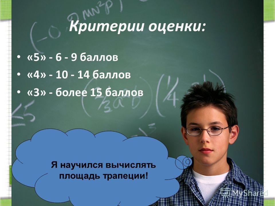 Критерии оценки: «5» - 6 - 9 баллов «4» - 10 - 14 баллов «3» - более 15 баллов Я научился вычислять площадь трапеции!