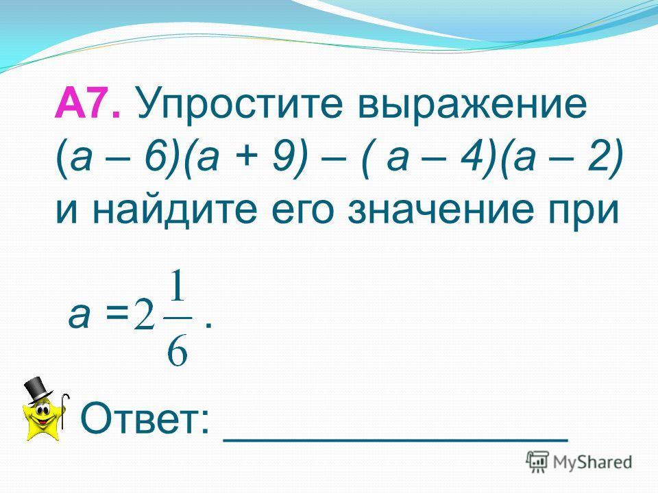 А6. Выполните действия: (-8pq 2 ) 2 (-0,25p 2 q) 3 1) 2) 3) –p 8 q 7 4) p 4 q 7