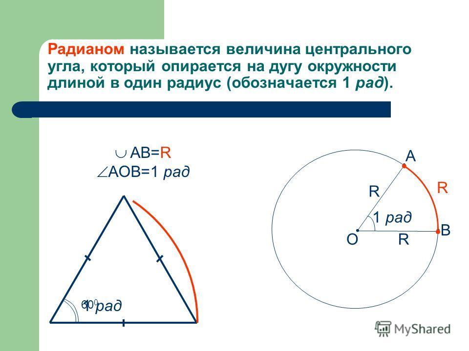 Радианом называется величина центрального угла, который опирается на дугу окружности длиной в один радиус (обозначается 1 рад). 1 рад R R R A B O AB=R AOB=1 рад 60 0 1 рад