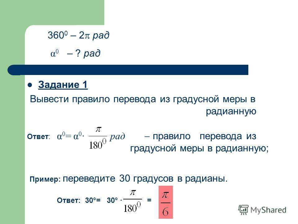 Задание 1 Вывести правило перевода из градусной меры в радианную Ответ: α 0 = α 0 · рад правило перевода из градусной меры в радианную; 360 0 – 2 рад α 0 – ? рад Пример: переведите 30 градусов в радианы. Ответ: 30°=30° · =