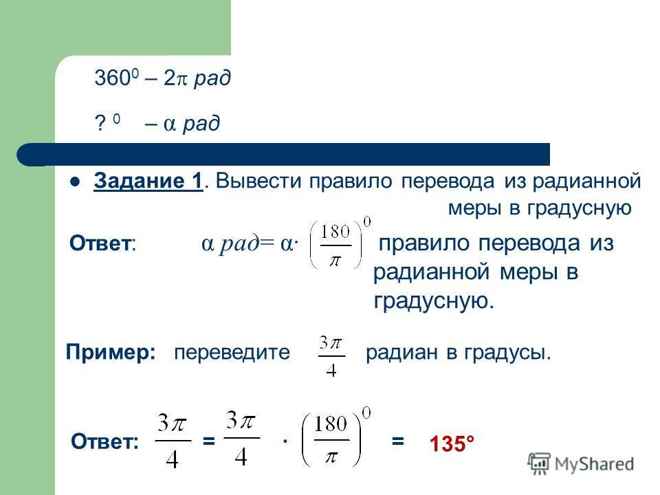 Задание 1. Вывести правило перевода из радианной меры в градусную Ответ: α рад= α· правило перевода из радианной меры в градусную. 360 0 – 2 рад ? 0 – α рад Пример: переведите радиан в градусы. Ответ: = · = 135°