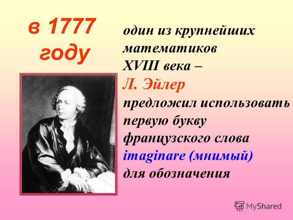один из крупнейших математиков XVIII века – Л. Эйлер предложил использовать первую букву французского слова imaginare (мнимый) для обозначения в 1777 году
