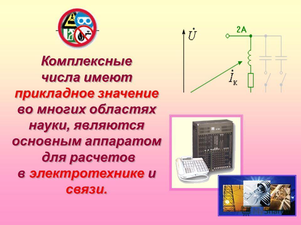 Комплексные числа имеют прикладное значение во многих областях науки, являются основным аппаратом для расчетов в электротехнике и связи. Комплексные числа имеют прикладное значение во многих областях науки, являются основным аппаратом для расчетов в