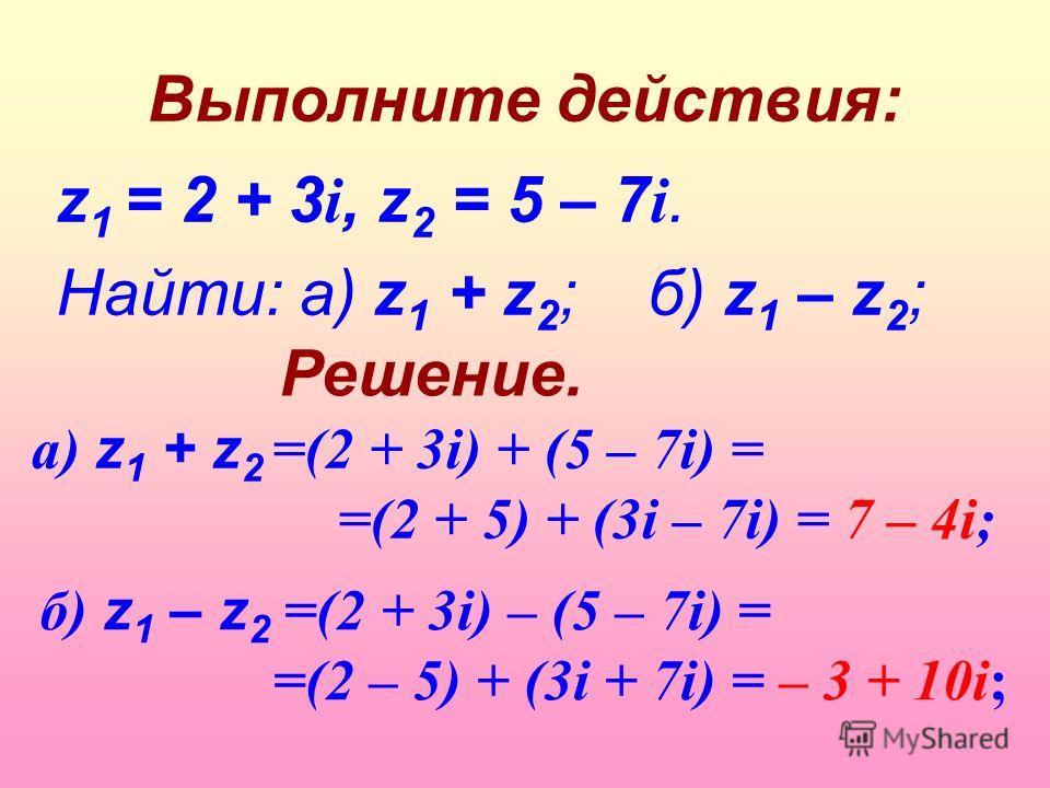 Выполните действия: z 1 = 2 + 3 i, z 2 = 5 – 7 i. Найти: а) z 1 + z 2 ; б) z 1 – z 2 ; а) z 1 + z 2 =(2 + 3i) + (5 – 7i) = =(2 + 5) + (3i – 7i) = 7 – 4i; б) z 1 – z 2 =(2 + 3i) – (5 – 7i) = =(2 – 5) + (3i + 7i) = – 3 + 10i; Решение.