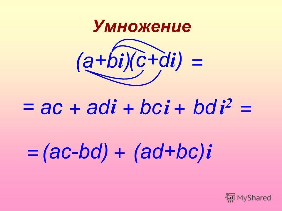 Умножение (c+d i ) = acbсbс i = +++ аdаdbd (а+b i ) i = = (ac-bd) + (аd+bc) i i2i2