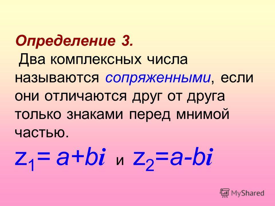 Определение 3. Два комплексных числа называются сопряженными, если они отличаются друг от друга только знаками перед мнимой частью. z 1 = a+b i и z 2 =a-b i