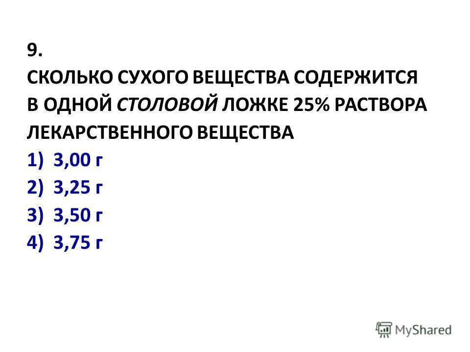 9. СКОЛЬКО СУХОГО ВЕЩЕСТВА СОДЕРЖИТСЯ В ОДHОЙ СТОЛОВОЙ ЛОЖКЕ 25% РАСТВОРА ЛЕКАРСТВЕHHОГО ВЕЩЕСТВА 1)3,00 г 2) 3,25 г 3) 3,50 г 4) 3,75 г