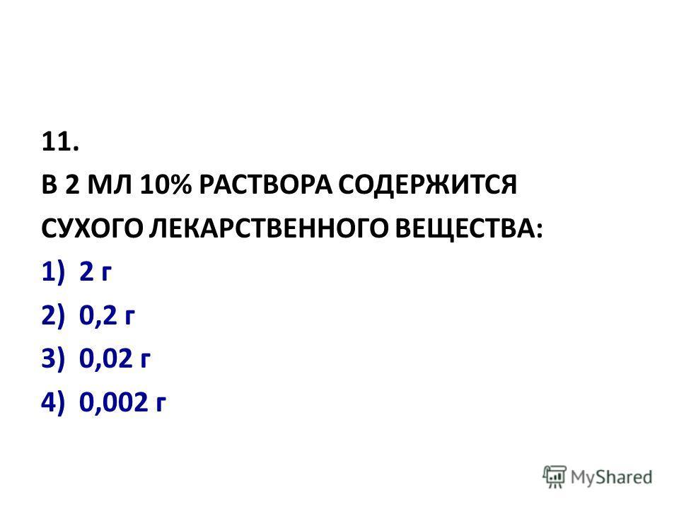 11. В 2 МЛ 10% РАСТВОРА СОДЕРЖИТСЯ СУХОГО ЛЕКАРСТВЕННОГО ВЕЩЕСТВА: 1)2 г 2)0,2 г 3)0,02 г 4) 0,002 г