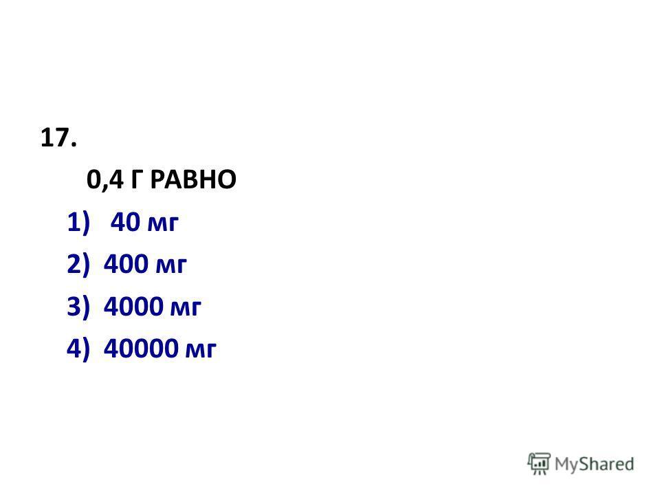 17. 0,4 Г РАВHО 1) 40 мг 2) 400 мг 3) 4000 мг 4) 40000 мг