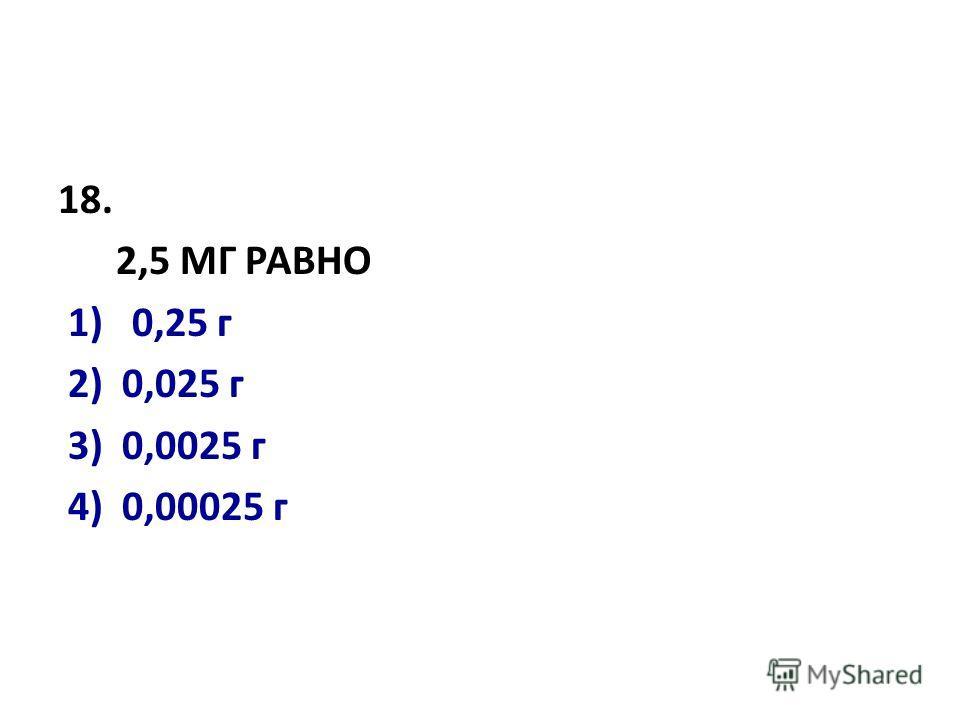 18. 2,5 МГ РАВНО 1) 0,25 г 2) 0,025 г 3) 0,0025 г 4) 0,00025 г