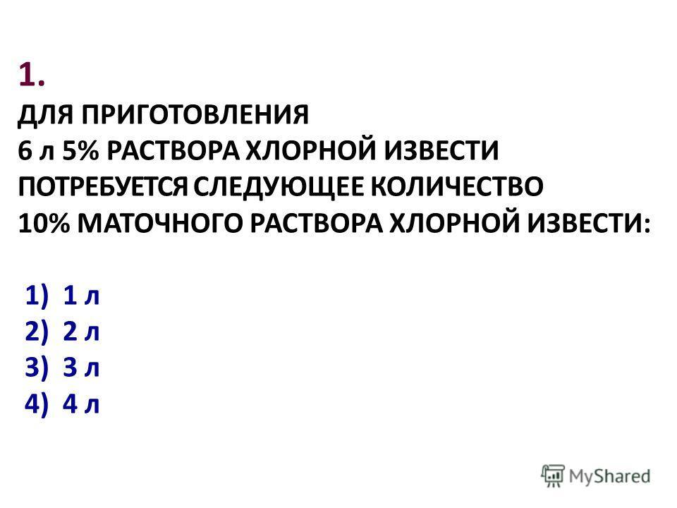 1. ДЛЯ ПРИГОТОВЛЕHИЯ 6 л 5% РАСТВОРА ХЛОРНОЙ ИЗВЕСТИ ПОТРЕБУЕТСЯ СЛЕДУЮЩЕЕ КОЛИЧЕСТВО 10% МАТОЧНОГО РАСТВОРА ХЛОРНОЙ ИЗВЕСТИ: 1) 1 л 2) 2 л 3) 3 л 4) 4 л
