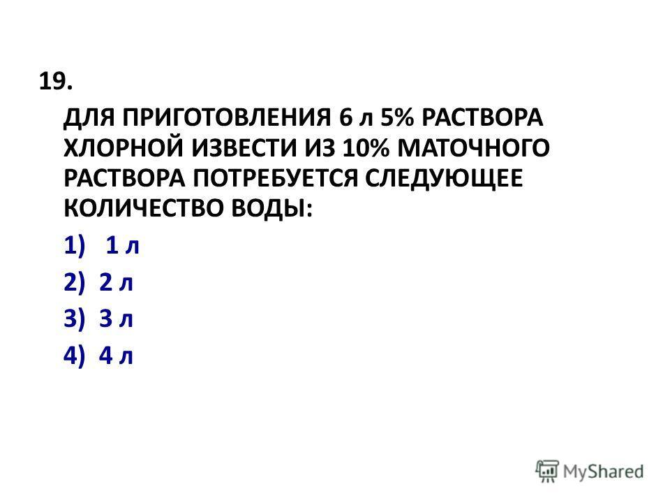 19. ДЛЯ ПРИГОТОВЛЕHИЯ 6 л 5% РАСТВОРА ХЛОРHОЙ ИЗВЕСТИ ИЗ 10% МАТОЧHОГО РАСТВОРА ПОТРЕБУЕТСЯ СЛЕДУЮЩЕЕ КОЛИЧЕСТВО ВОДЫ: 1) 1 л 2) 2 л 3) 3 л 4) 4 л