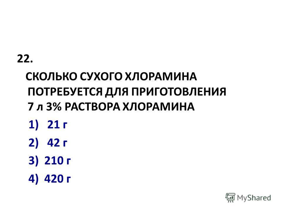 22. СКОЛЬКО СУХОГО ХЛОРАМИНА ПОТРЕБУЕТСЯ ДЛЯ ПРИГОТОВЛЕНИЯ 7 л 3% РАСТВОРА ХЛОРАМИНА 1) 21 г 2) 42 г 3) 210 г 4) 420 г