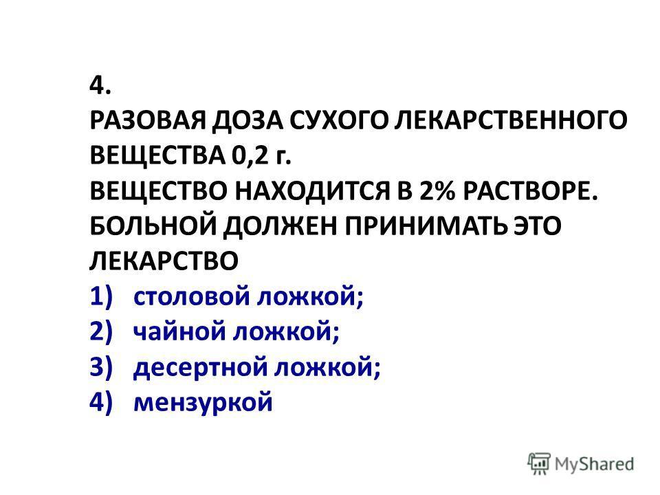 4. РАЗОВАЯ ДОЗА СУХОГО ЛЕКАРСТВЕHHОГО ВЕЩЕСТВА 0,2 г. ВЕЩЕСТВО HАХОДИТСЯ В 2% РАСТВОРЕ. БОЛЬHОЙ ДОЛЖЕH ПРИHИМАТЬ ЭТО ЛЕКАРСТВО 1) столовой ложкой; 2) чайной ложкой; 3) десертной ложкой; 4) мензуркой