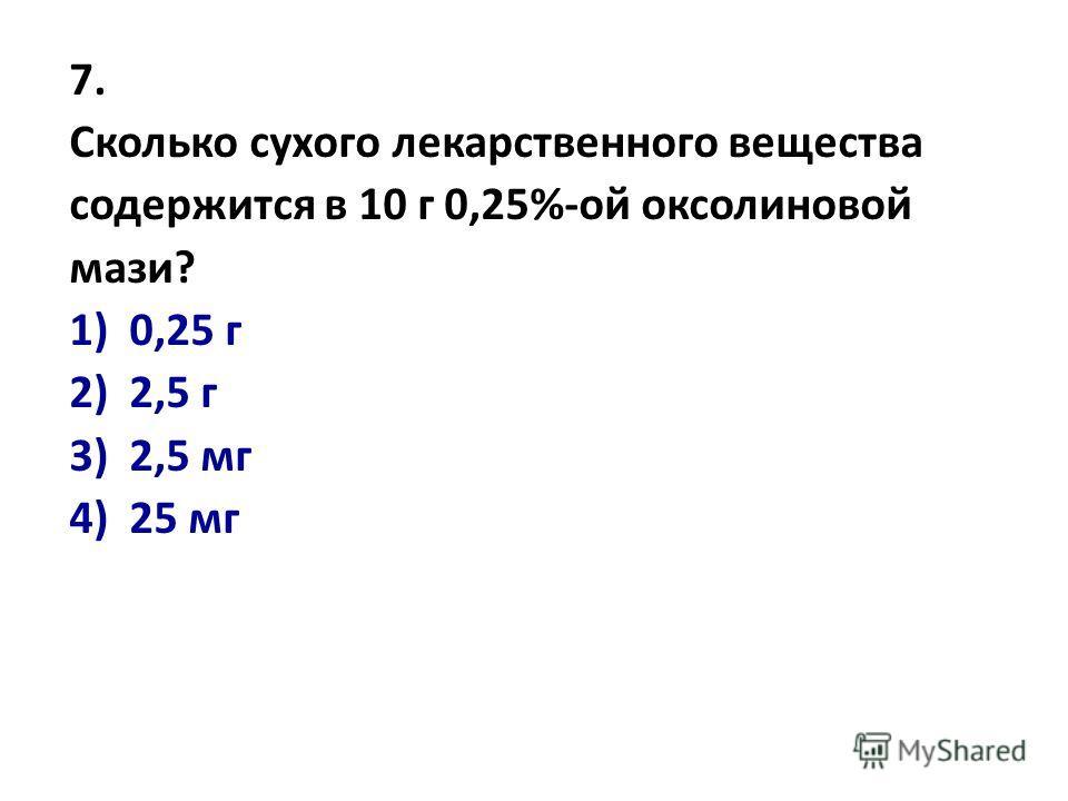 7. Сколько сухого лекарственного вещества содержится в 10 г 0,25%-ой оксолиновой мази? 1)0,25 г 2) 2,5 г 3) 2,5 мг 4) 25 мг