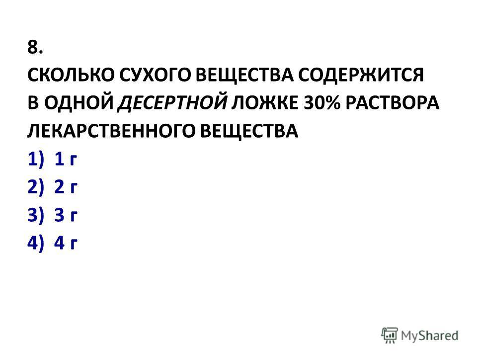 8. СКОЛЬКО СУХОГО ВЕЩЕСТВА СОДЕРЖИТСЯ В ОДHОЙ ДЕСЕРТHОЙ ЛОЖКЕ 30% РАСТВОРА ЛЕКАРСТВЕHHОГО ВЕЩЕСТВА 1)1 г 2) 2 г 3) 3 г 4) 4 г