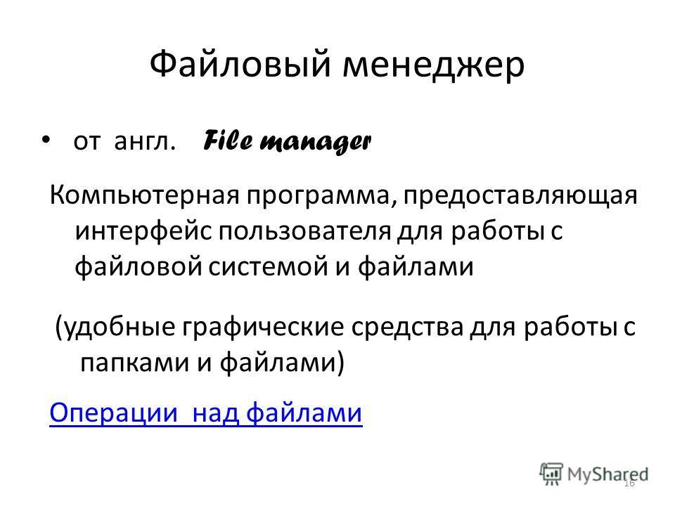 Файловый менеджер от англ. File manager 16 Компьютерная программа, предоставляющая интерфейс пользователя для работы с файловой системой и файлами (удобные графические средства для работы с папками и файлами) Операции над файлами