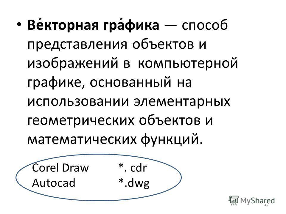 Ве́кторная гра́фика способ представления объектов и изображений в компьютерной графике, основанный на использовании элементарных геометрических объектов и математических функций. 27 Corel Draw *. cdr Autocad *.dwg