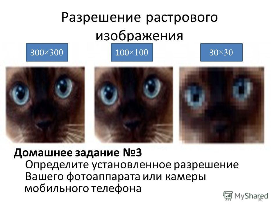 Разрешение растрового изображения 30 300 ×300 30 ×30 100 ×100 Домашнее задание 3 Определите установленное разрешение Вашего фотоаппарата или камеры мобильного телефона