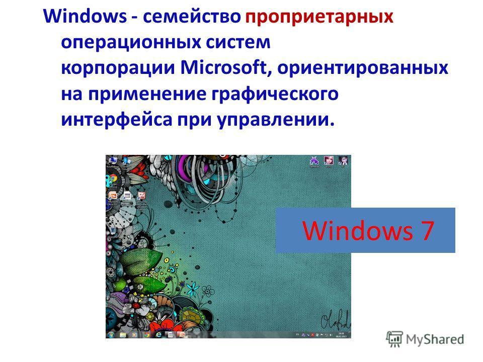 Windows - семейство проприетарных операционных систем корпорации Microsoft, ориентированных на применение графического интерфейса при управлении. Windows 7