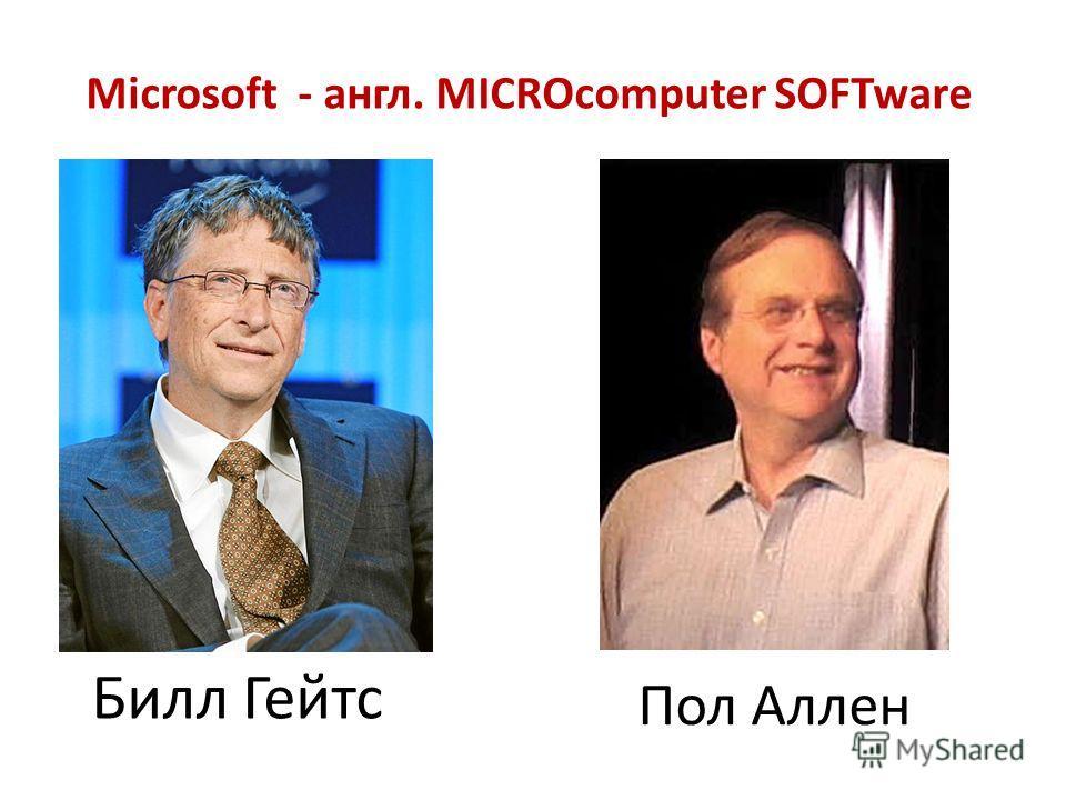 Билл Гейтс Пол Аллен Microsoft - англ. MICROcomputer SOFTware