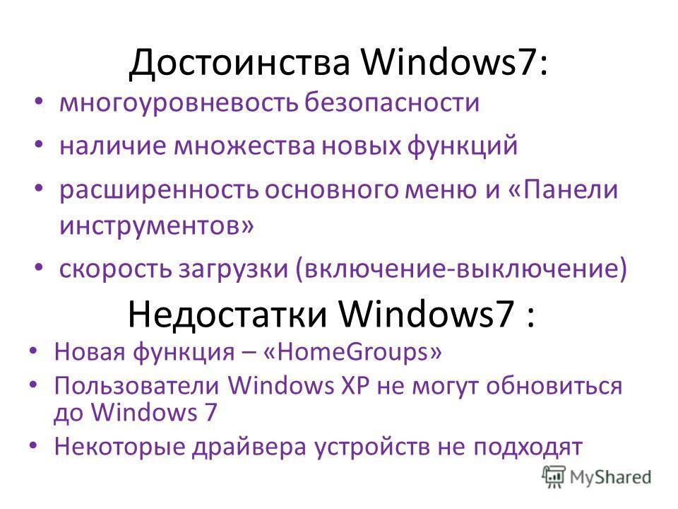 Достоинства Windows7: многоуровневость безопасности наличие множества новых функций расширенность основного меню и «Панели инструментов» скорость загрузки (включение-выключение) Недостатки Windows7 : Новая функция – «HomeGroups» Пользователи Windows